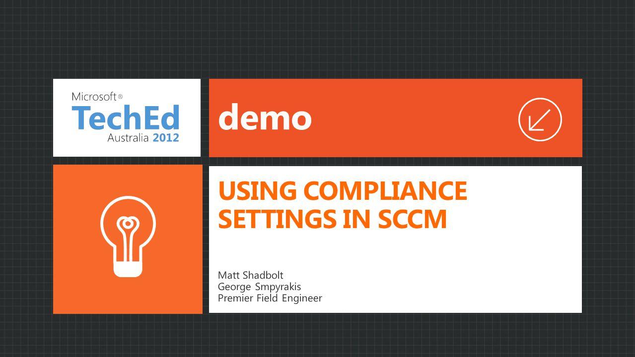 demo Matt Shadbolt George Smpyrakis Premier Field Engineer USING COMPLIANCE SETTINGS IN SCCM
