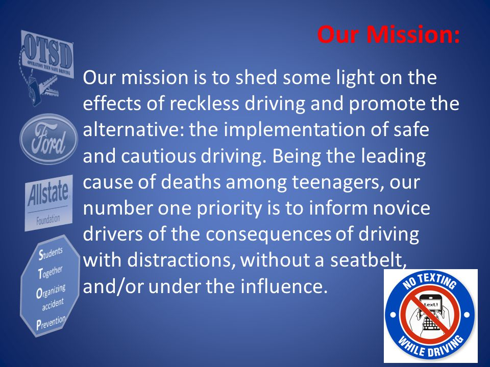 Our Mission: Our mission is to shed some light on the effects of reckless driving and promote the alternative: the implementation of safe and cautious driving.