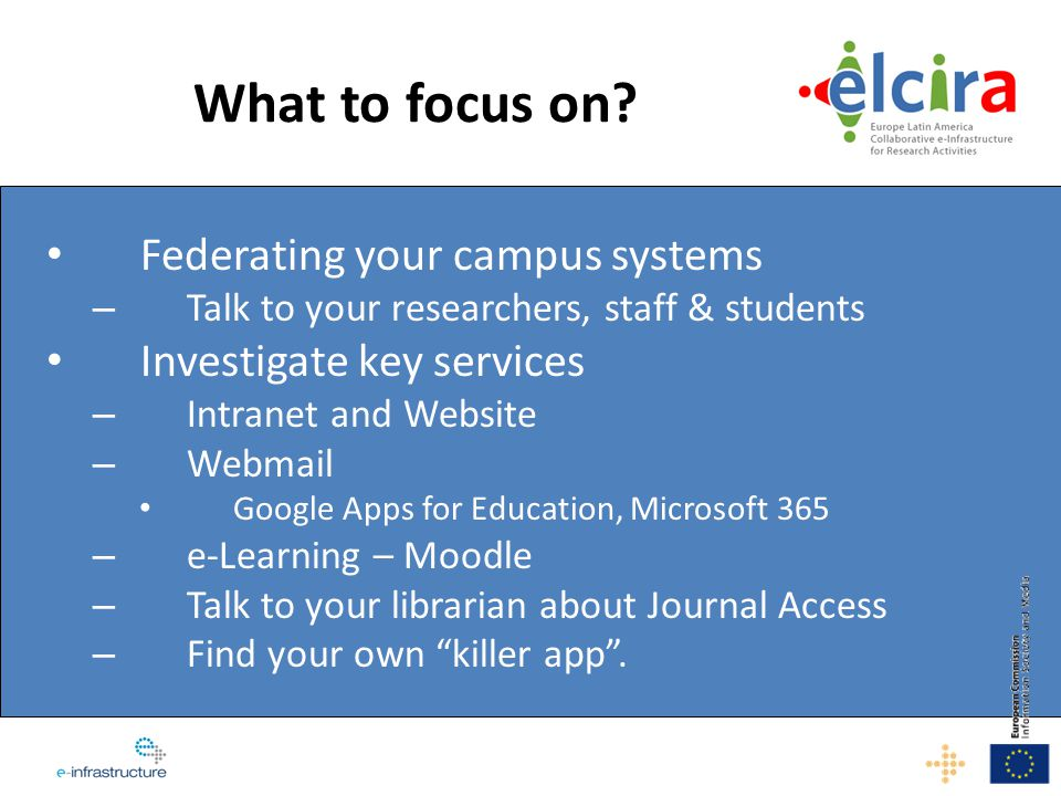 What to focus on? Federating your campus systems – Talk to your researchers, staff & students Investigate key services – Intranet and Website – Webmai