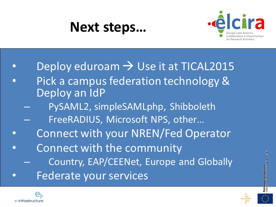 Next steps… Deploy eduroam  Use it at TICAL2015 Pick a campus federation technology & Deploy an IdP – PySAML2, simpleSAMLphp, Shibboleth – FreeRADIUS