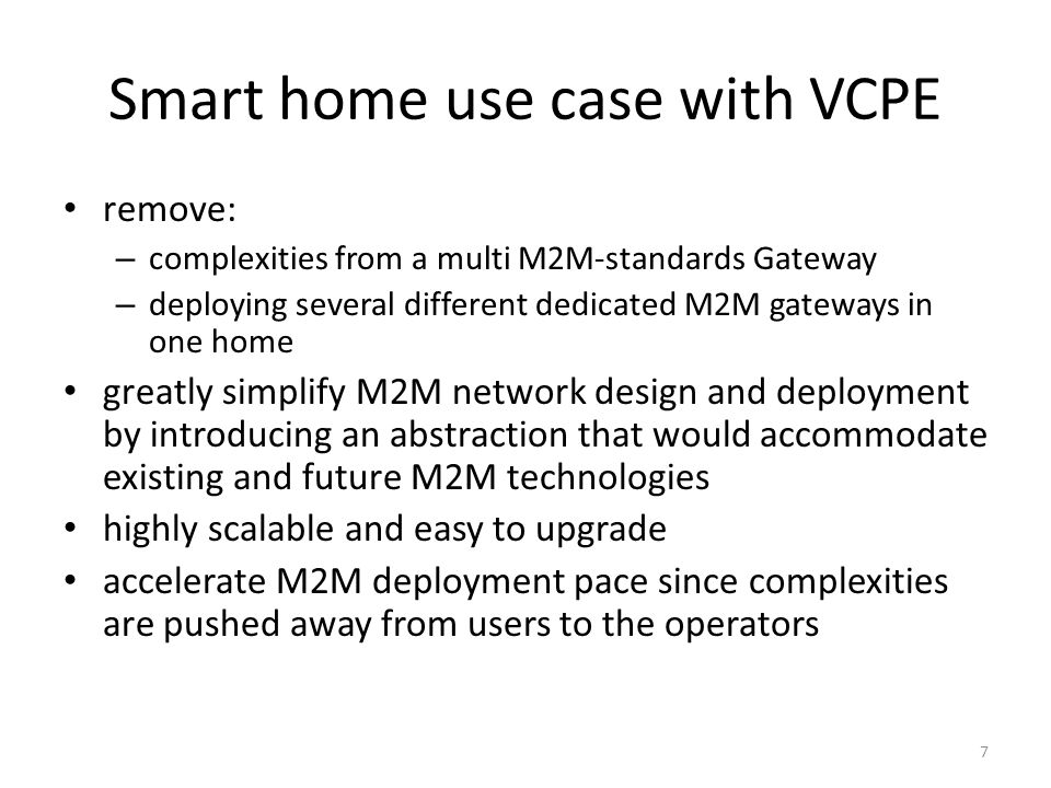 Smart home use case with VCPE remove: – complexities from a multi M2M-standards Gateway – deploying several different dedicated M2M gateways in one home greatly simplify M2M network design and deployment by introducing an abstraction that would accommodate existing and future M2M technologies highly scalable and easy to upgrade accelerate M2M deployment pace since complexities are pushed away from users to the operators 7