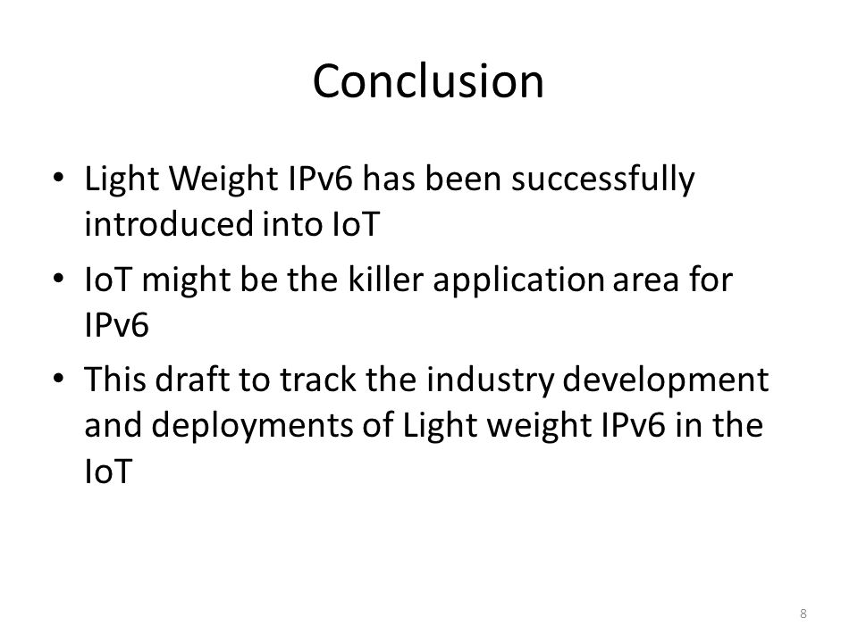 Conclusion Light Weight IPv6 has been successfully introduced into IoT IoT might be the killer application area for IPv6 This draft to track the industry development and deployments of Light weight IPv6 in the IoT 8