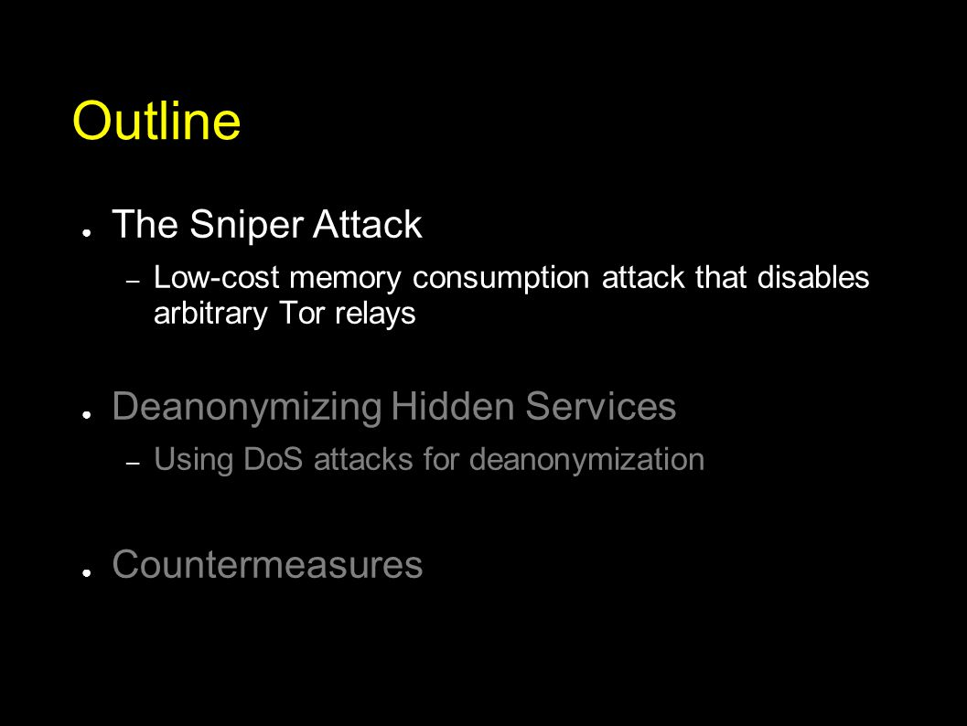 Outline ● The Sniper Attack – Low-cost memory consumption attack that disables arbitrary Tor relays ● Deanonymizing Hidden Services – Using DoS attacks for deanonymization ● Countermeasures