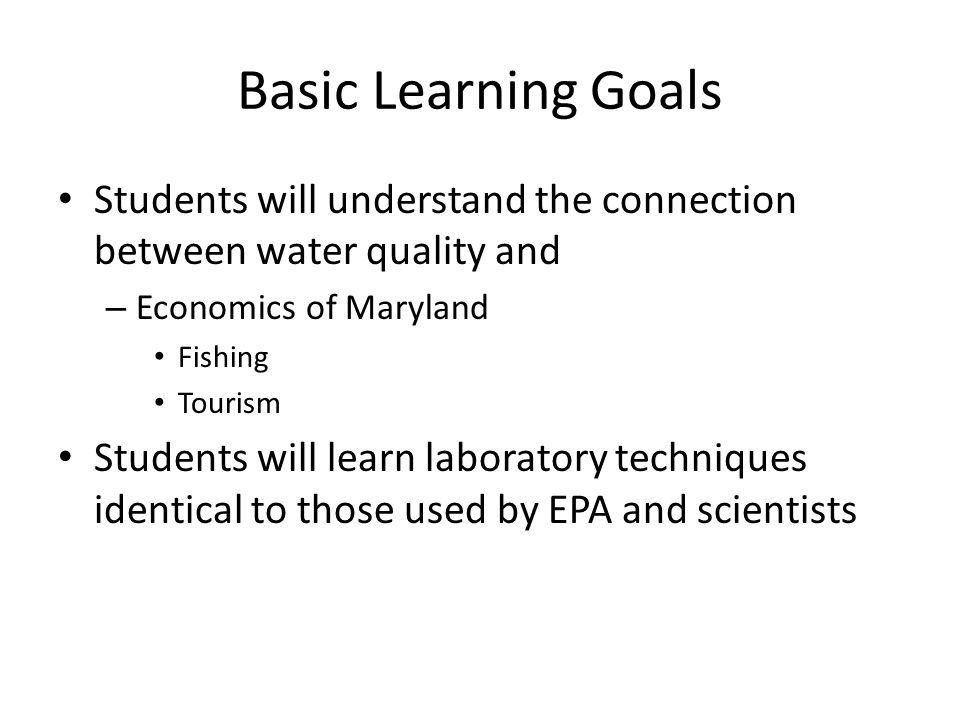 Basic Learning Goals Students will understand the connection between water quality and – Economics of Maryland Fishing Tourism Students will learn laboratory techniques identical to those used by EPA and scientists
