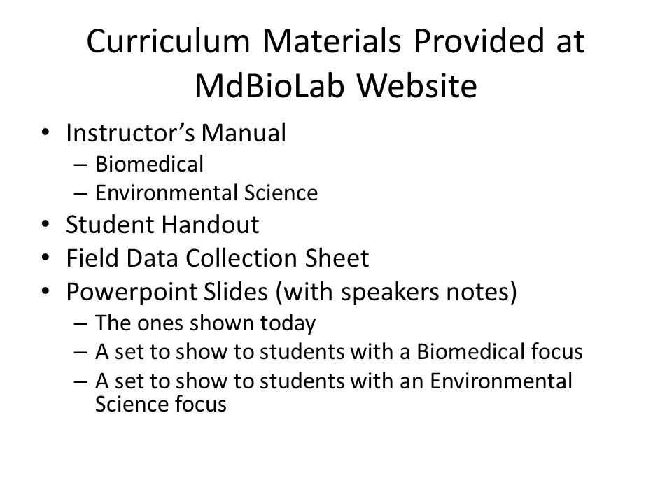 Curriculum Materials Provided at MdBioLab Website Instructor's Manual – Biomedical – Environmental Science Student Handout Field Data Collection Sheet Powerpoint Slides (with speakers notes) – The ones shown today – A set to show to students with a Biomedical focus – A set to show to students with an Environmental Science focus