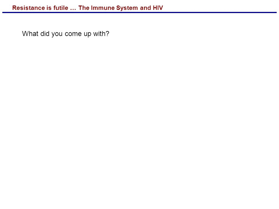Resistance is futile … The Immune System and HIV What did you come up with?