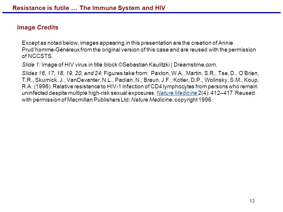 Resistance is futile … The Immune System and HIV 13 Image Credits Except as noted below, images appearing in this presentation are the creation of Ann