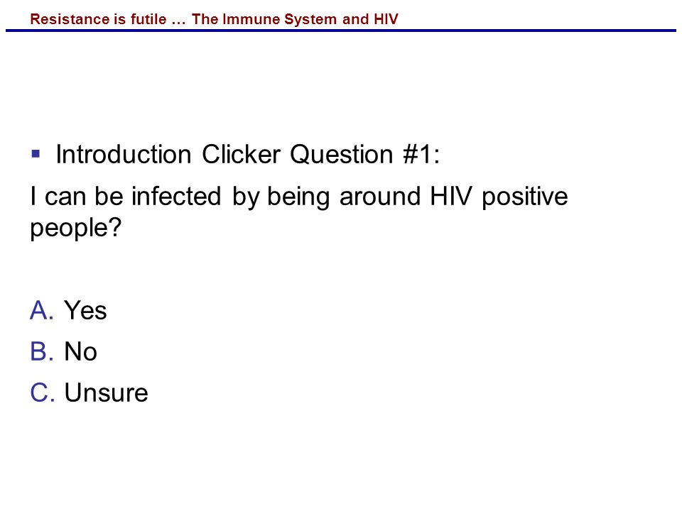 Resistance is futile … The Immune System and HIV  Introduction Clicker Question #1: I can be infected by being around HIV positive people.