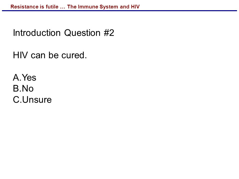Resistance is futile … The Immune System and HIV Introduction Question #2 HIV can be cured.