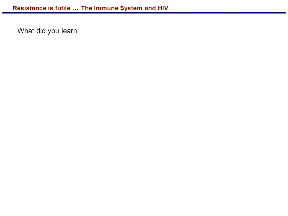 Resistance is futile … The Immune System and HIV What did you learn: