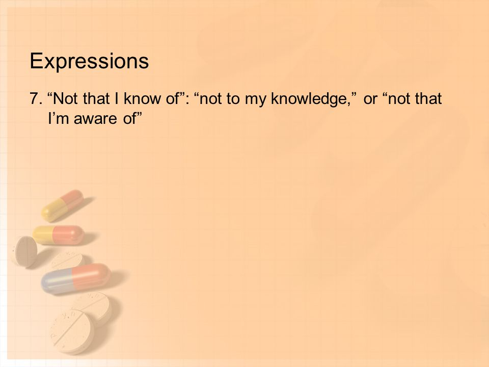 Expressions 7. Not that I know of : not to my knowledge, or not that I'm aware of