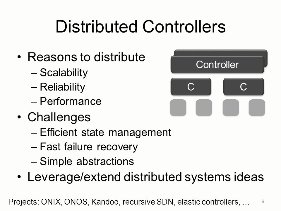 Distributed Controllers Reasons to distribute –Scalability –Reliability –Performance Challenges –Efficient state management –Fast failure recovery –Si