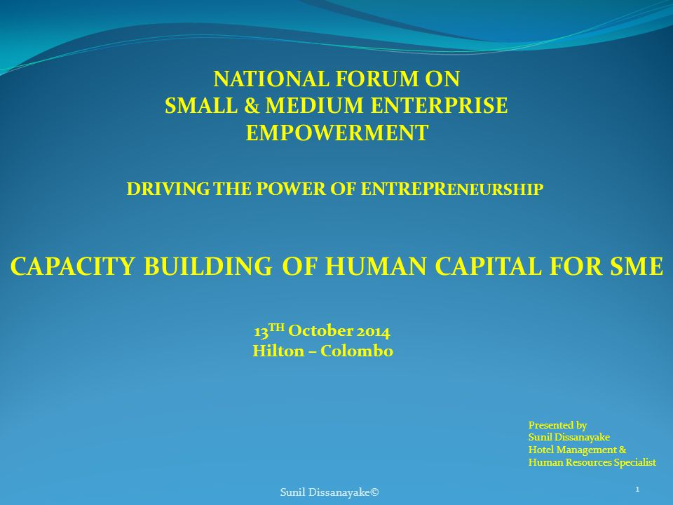 NATIONAL FORUM ON SMALL & MEDIUM ENTERPRISE EMPOWERMENT DRIVING THE POWER OF ENTREPR ENEURSHIP CAPACITY BUILDING OF HUMAN CAPITAL FOR SME 13 TH October 2014 Hilton – Colombo Sunil Dissanayake© 1 Presented by Sunil Dissanayake Hotel Management & Human Resources Specialist