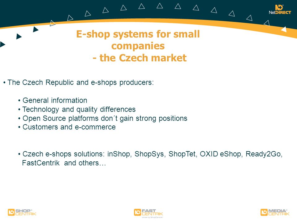 E-shop systems for small companies - the Czech market The Czech Republic and e-shops producers: General information Technology and quality differences Open Source platforms don´t gain strong positions Customers and e-commerce Czech e-shops solutions: inShop, ShopSys, ShopTet, OXID eShop, Ready2Go, FastCentrik and others…