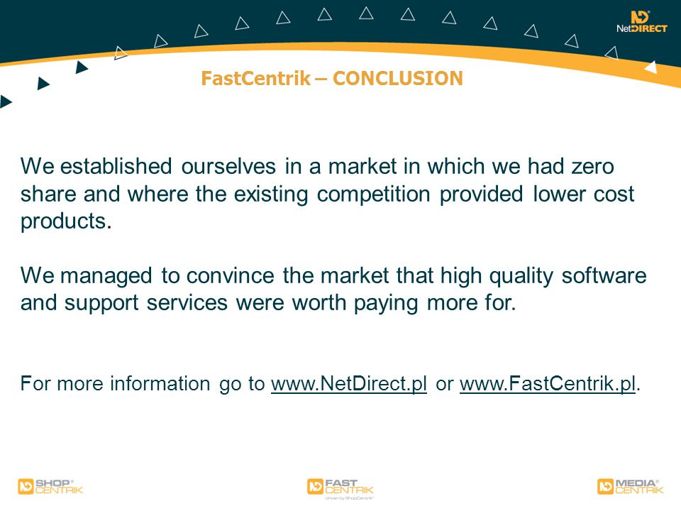 FastCentrik – CONCLUSION We established ourselves in a market in which we had zero share and where the existing competition provided lower cost products.