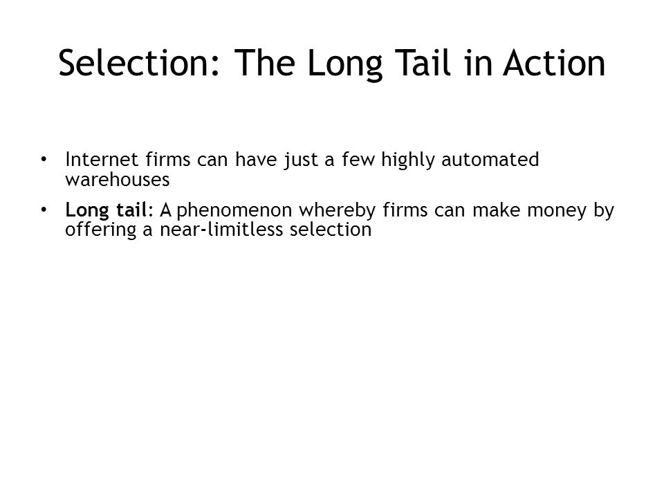 Selection: The Long Tail in Action Internet firms can have just a few highly automated warehouses Long tail: A phenomenon whereby firms can make money by offering a near-limitless selection 4-13