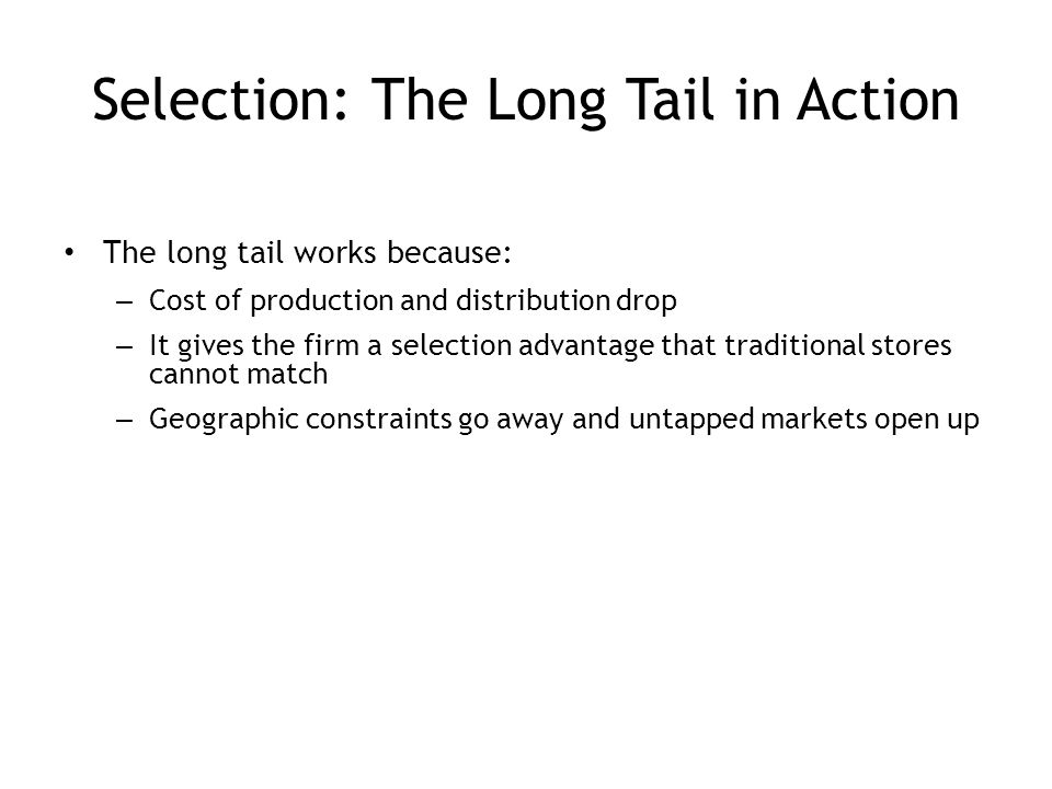 Selection: The Long Tail in Action The long tail works because: – Cost of production and distribution drop – It gives the firm a selection advantage that traditional stores cannot match – Geographic constraints go away and untapped markets open up 4-15