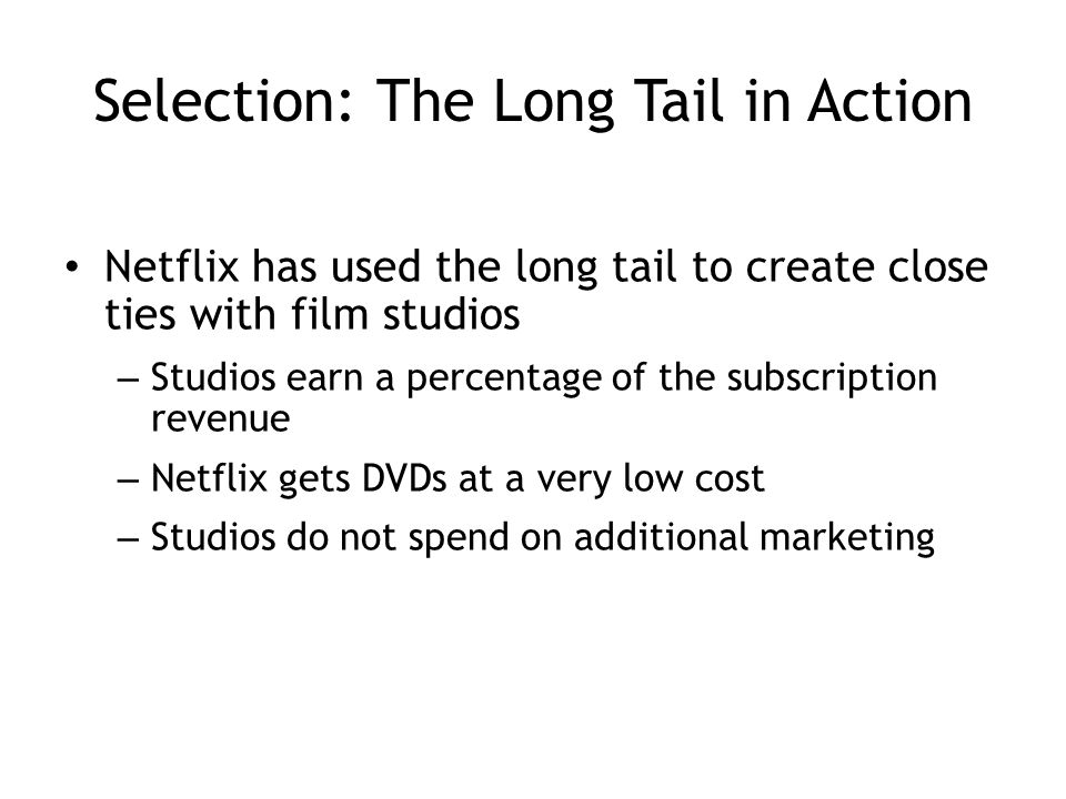 Selection: The Long Tail in Action Netflix has used the long tail to create close ties with film studios – Studios earn a percentage of the subscription revenue – Netflix gets DVDs at a very low cost – Studios do not spend on additional marketing 4-16