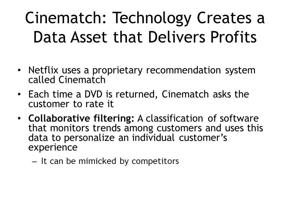 Cinematch: Technology Creates a Data Asset that Delivers Profits Netflix uses a proprietary recommendation system called Cinematch Each time a DVD is returned, Cinematch asks the customer to rate it Collaborative filtering: A classification of software that monitors trends among customers and uses this data to personalize an individual customer's experience – It can be mimicked by competitors 4-17