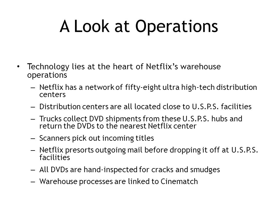 A Look at Operations Technology lies at the heart of Netflix's warehouse operations – Netflix has a network of fifty-eight ultra high-tech distribution centers – Distribution centers are all located close to U.S.P.S.