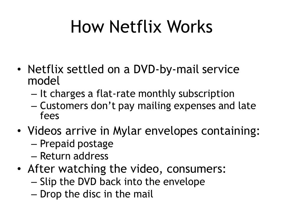 How Netflix Works Netflix settled on a DVD-by-mail service model – It charges a flat-rate monthly subscription – Customers don't pay mailing expenses and late fees Videos arrive in Mylar envelopes containing: – Prepaid postage – Return address After watching the video, consumers: – Slip the DVD back into the envelope – Drop the disc in the mail 4-9