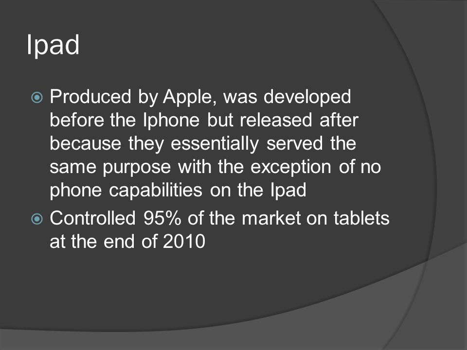 Ipad  The Ipad is primarily a platform for audio-visual media such as books, movies, music, games and web content  Weighs only about 1.5 lbs.
