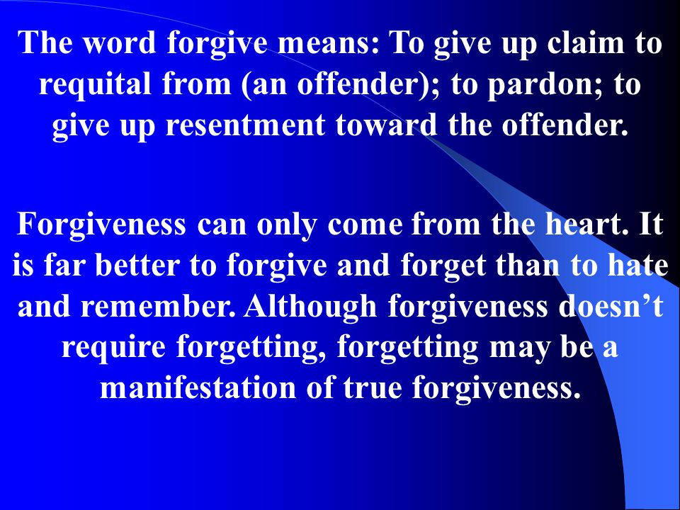 The word forgive means: To give up claim to requital from (an offender); to pardon; to give up resentment toward the offender.