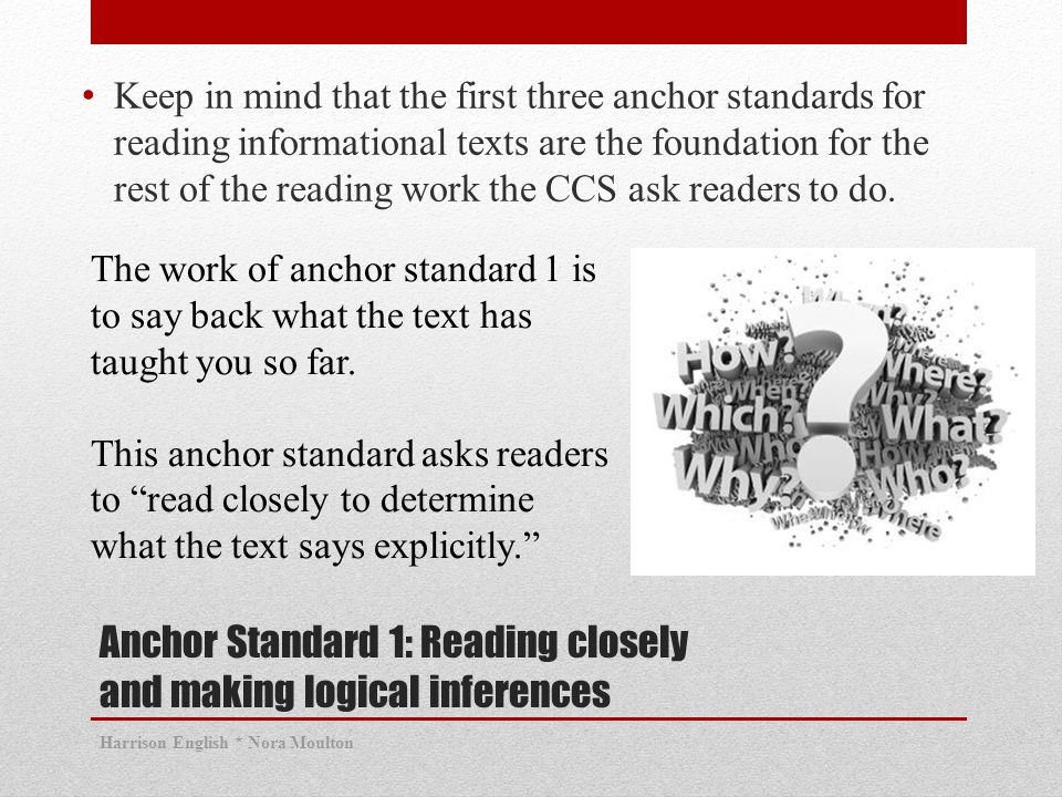 Anchor Standard 1: Reading closely and making logical inferences Keep in mind that the first three anchor standards for reading informational texts are the foundation for the rest of the reading work the CCS ask readers to do.