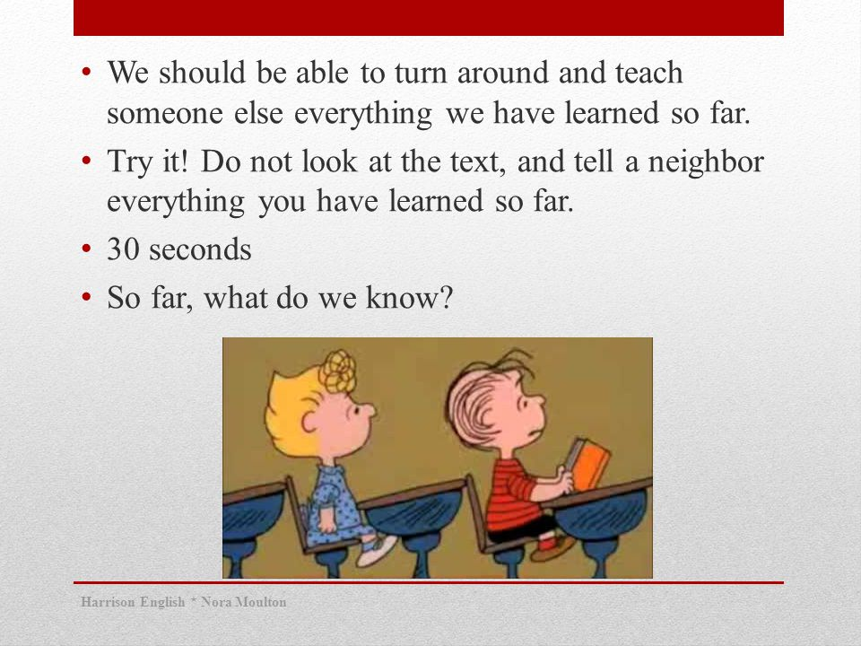 We should be able to turn around and teach someone else everything we have learned so far.