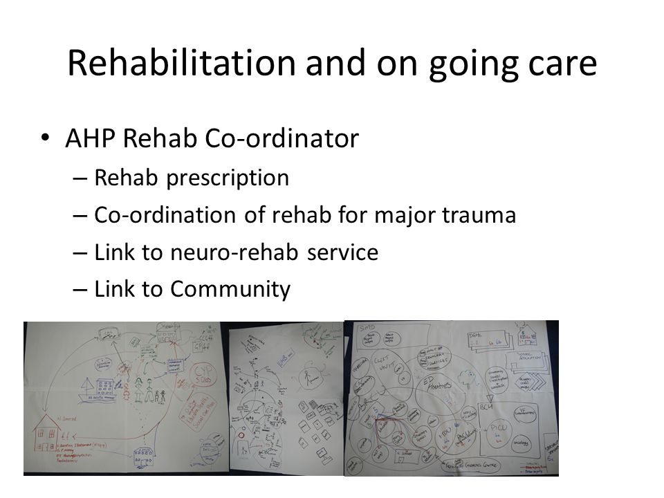 Rehabilitation and on going care AHP Rehab Co-ordinator – Rehab prescription – Co-ordination of rehab for major trauma – Link to neuro-rehab service –