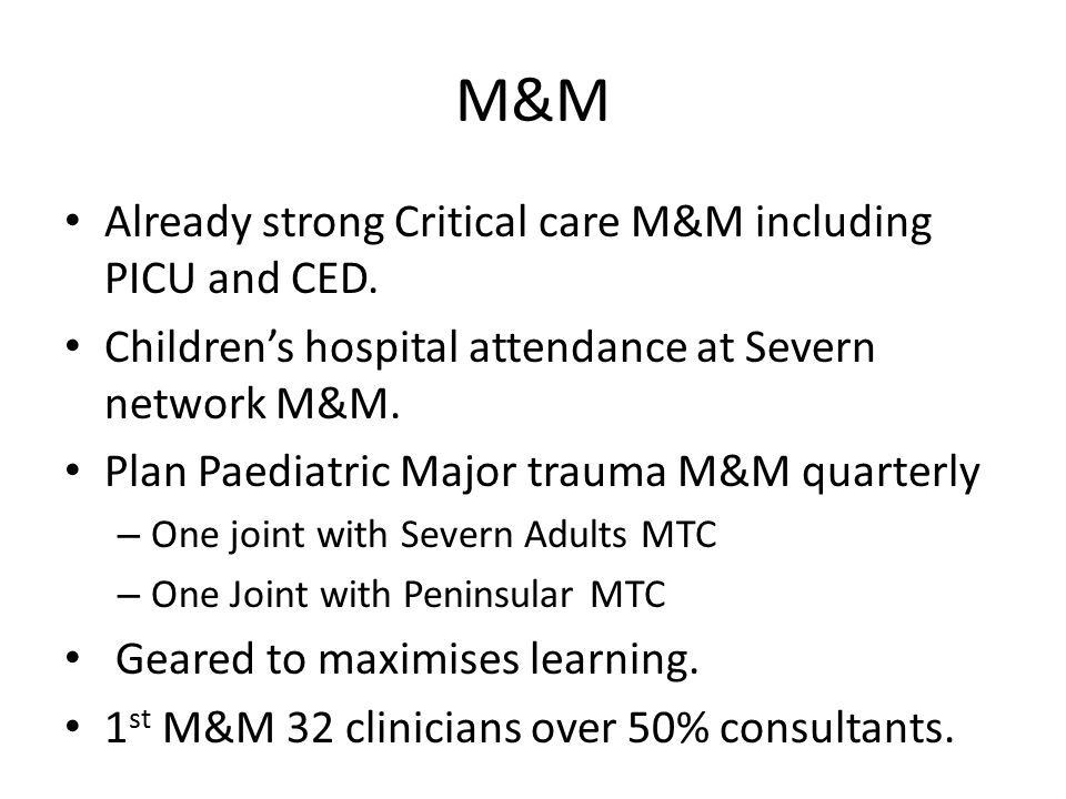 M&M Already strong Critical care M&M including PICU and CED. Children's hospital attendance at Severn network M&M. Plan Paediatric Major trauma M&M qu