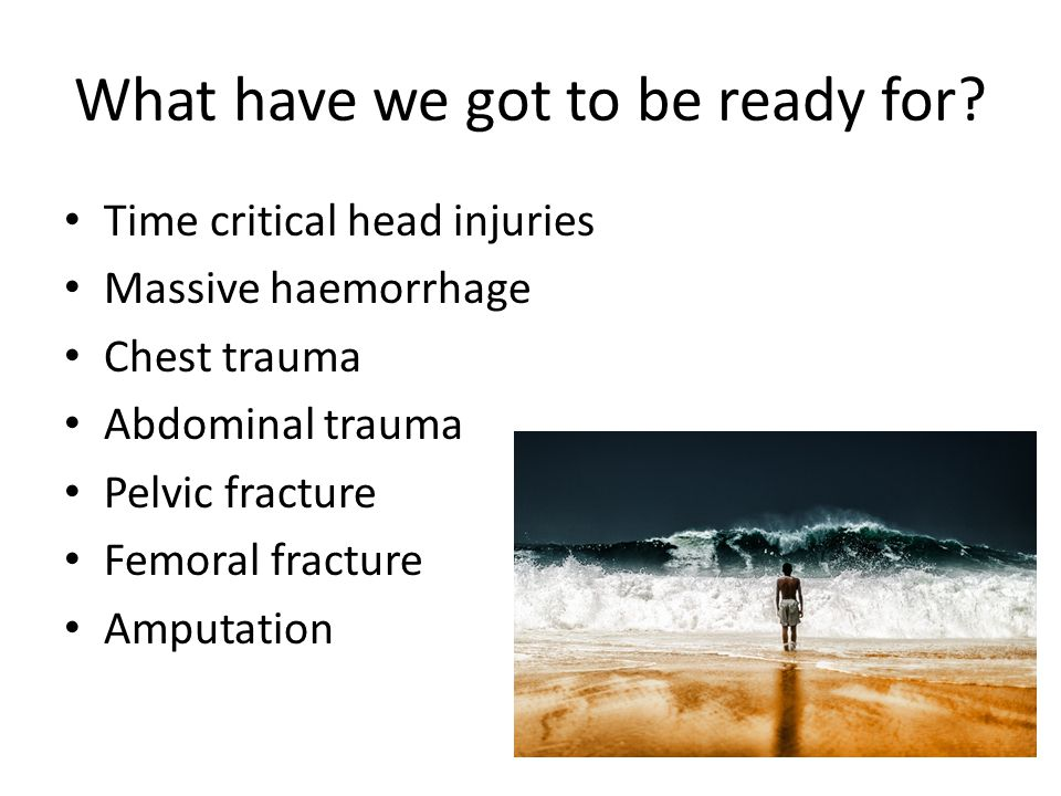 What have we got to be ready for? Time critical head injuries Massive haemorrhage Chest trauma Abdominal trauma Pelvic fracture Femoral fracture Amput