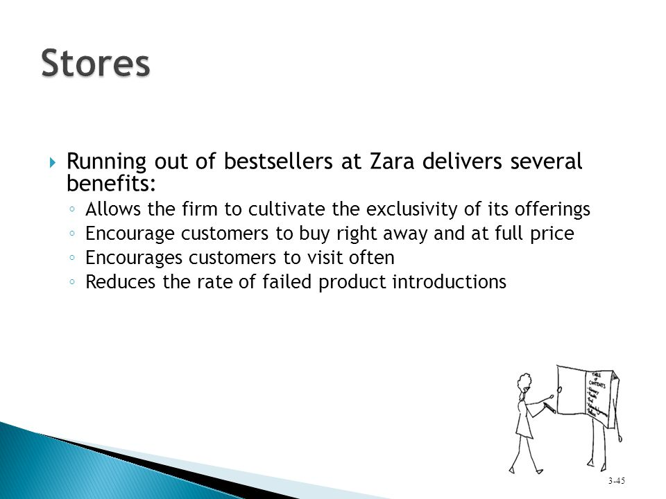 Running out of bestsellers at Zara delivers several benefits: ◦ Allows the firm to cultivate the exclusivity of its offerings ◦ Encourage customers