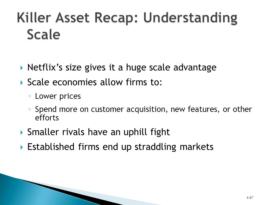 Netflix's size gives it a huge scale advantage  Scale economies allow firms to: ◦ Lower prices ◦ Spend more on customer acquisition, new features,