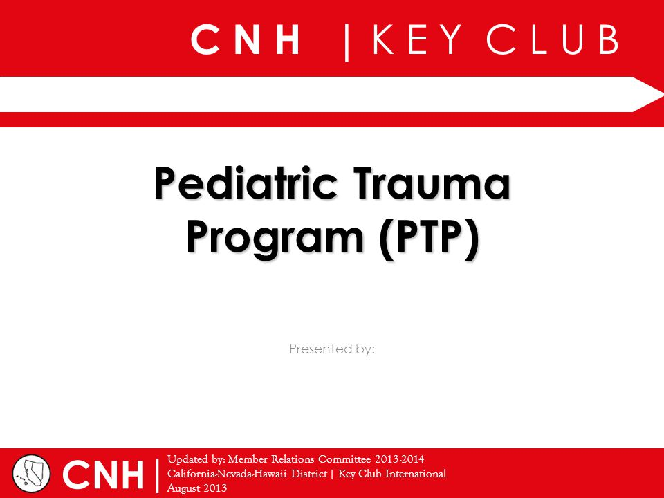 C N H | K E Y C L U B | Presented by: Updated by: Member Relations Committee 2013-2014 California-Nevada-Hawaii District | Key Club International August 2013 CNH Pediatric Trauma Program (PTP)
