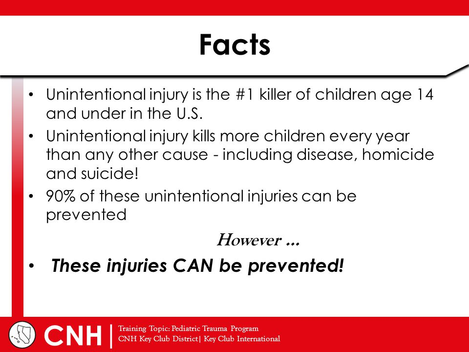 Training Topic: Pediatric Trauma Program CNH Key Club District| Key Club International | CNH Unintentional injury is the #1 killer of children age 14 and under in the U.S.