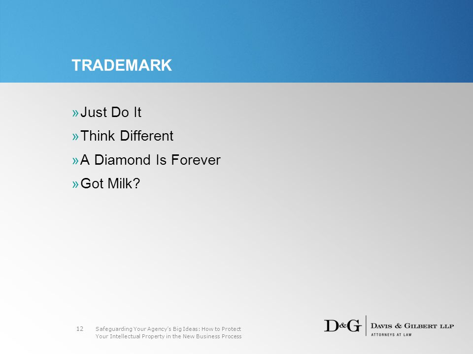 Safeguarding Your Agency's Big Ideas: How to Protect Your Intellectual Property in the New Business Process 12 TRADEMARK »Just Do It »Think Different »A Diamond Is Forever »Got Milk
