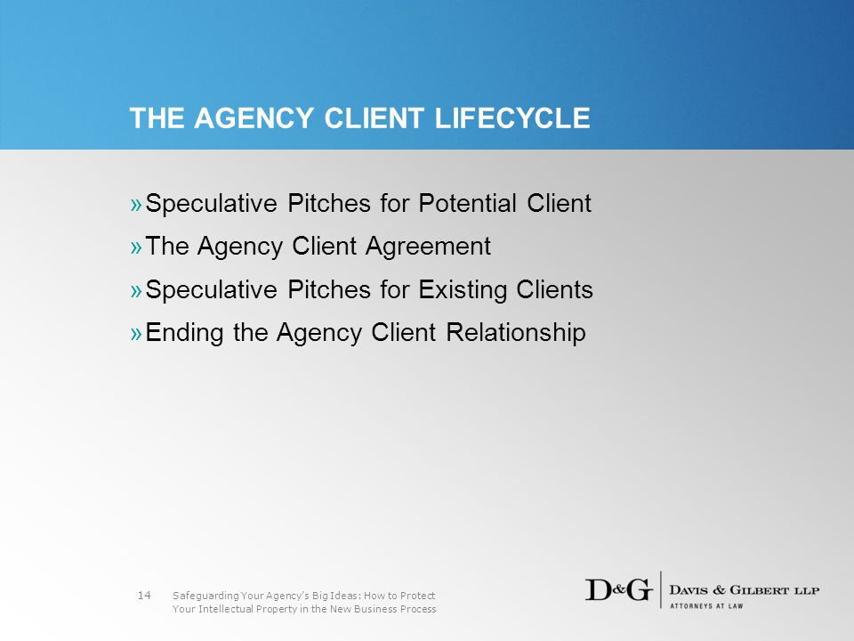Safeguarding Your Agency's Big Ideas: How to Protect Your Intellectual Property in the New Business Process 14 THE AGENCY CLIENT LIFECYCLE »Speculative Pitches for Potential Client »The Agency Client Agreement »Speculative Pitches for Existing Clients »Ending the Agency Client Relationship