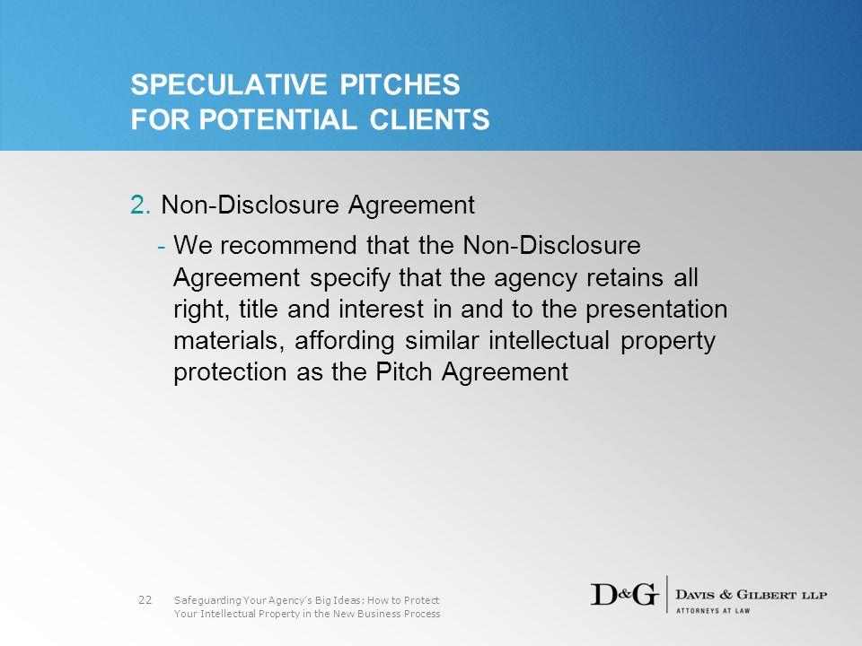 Safeguarding Your Agency's Big Ideas: How to Protect Your Intellectual Property in the New Business Process 22 SPECULATIVE PITCHES FOR POTENTIAL CLIENTS 2.Non-Disclosure Agreement -We recommend that the Non-Disclosure Agreement specify that the agency retains all right, title and interest in and to the presentation materials, affording similar intellectual property protection as the Pitch Agreement