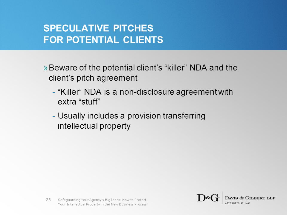Safeguarding Your Agency's Big Ideas: How to Protect Your Intellectual Property in the New Business Process 23 SPECULATIVE PITCHES FOR POTENTIAL CLIENTS »Beware of the potential client's killer NDA and the client's pitch agreement - Killer NDA is a non-disclosure agreement with extra stuff -Usually includes a provision transferring intellectual property