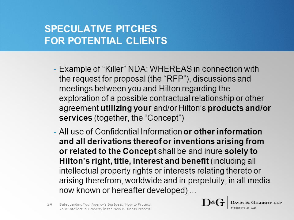 Safeguarding Your Agency's Big Ideas: How to Protect Your Intellectual Property in the New Business Process 24 SPECULATIVE PITCHES FOR POTENTIAL CLIENTS -Example of Killer NDA: WHEREAS in connection with the request for proposal (the RFP ), discussions and meetings between you and Hilton regarding the exploration of a possible contractual relationship or other agreement utilizing your and/or Hilton's products and/or services (together, the Concept ) -All use of Confidential Information or other information and all derivations thereof or inventions arising from or related to the Concept shall be and inure solely to Hilton's right, title, interest and benefit (including all intellectual property rights or interests relating thereto or arising therefrom, worldwide and in perpetuity, in all media now known or hereafter developed)...