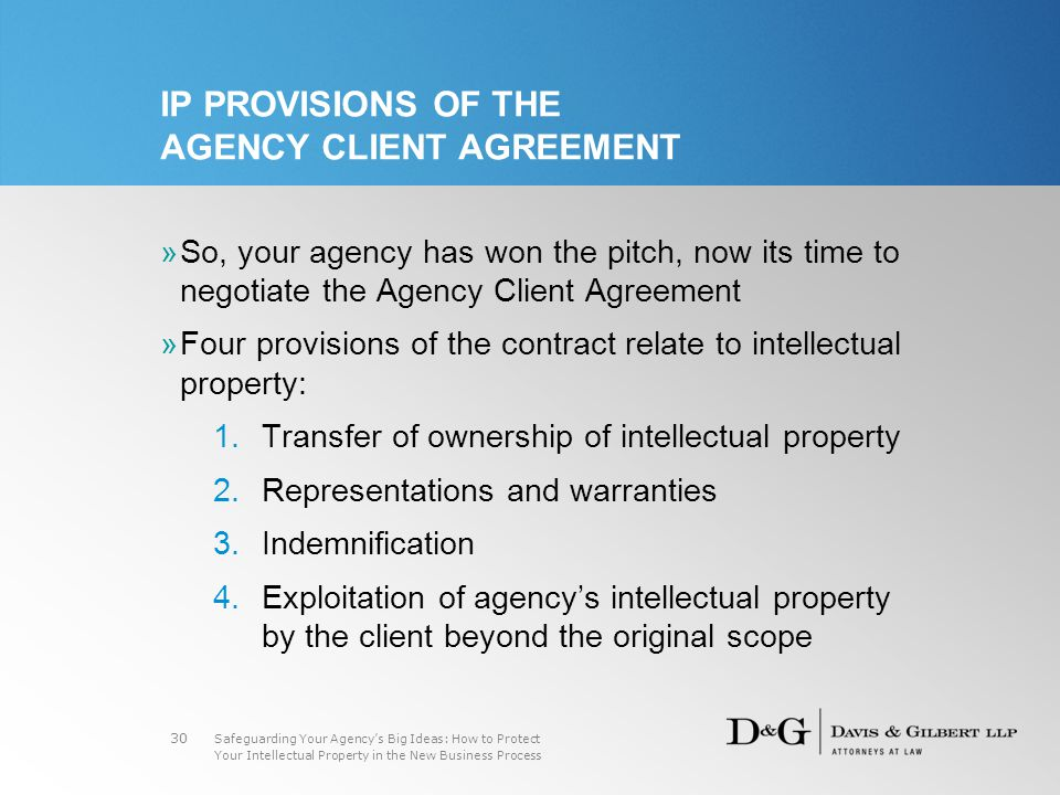 Safeguarding Your Agency's Big Ideas: How to Protect Your Intellectual Property in the New Business Process 30 IP PROVISIONS OF THE AGENCY CLIENT AGREEMENT »So, your agency has won the pitch, now its time to negotiate the Agency Client Agreement »Four provisions of the contract relate to intellectual property: 1.Transfer of ownership of intellectual property 2.Representations and warranties 3.Indemnification 4.Exploitation of agency's intellectual property by the client beyond the original scope