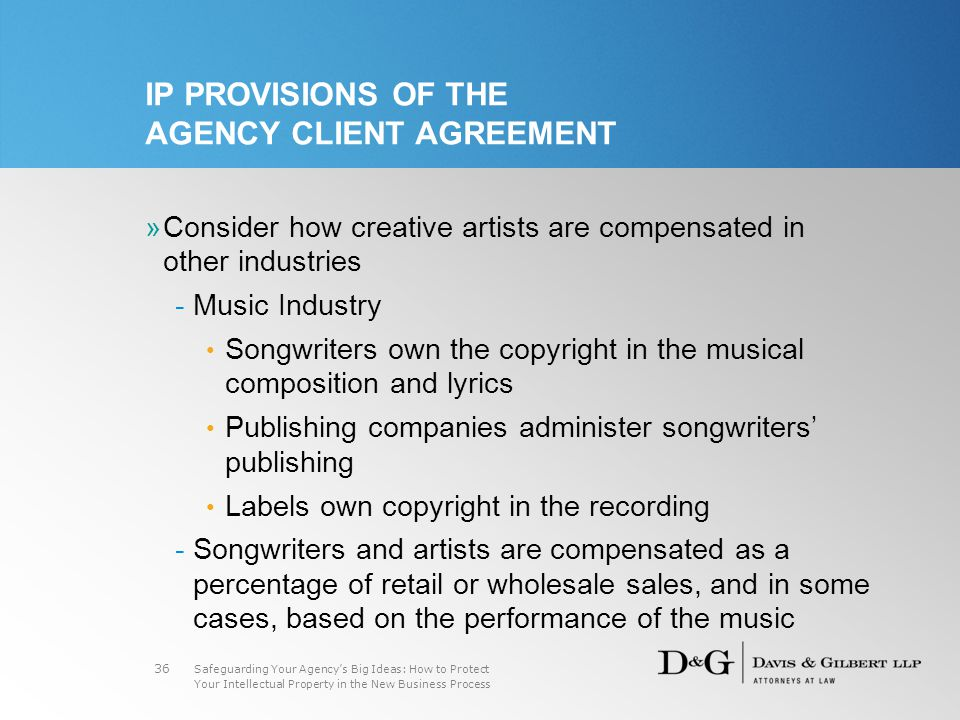 Safeguarding Your Agency's Big Ideas: How to Protect Your Intellectual Property in the New Business Process 36 IP PROVISIONS OF THE AGENCY CLIENT AGREEMENT »Consider how creative artists are compensated in other industries -Music Industry Songwriters own the copyright in the musical composition and lyrics Publishing companies administer songwriters' publishing Labels own copyright in the recording -Songwriters and artists are compensated as a percentage of retail or wholesale sales, and in some cases, based on the performance of the music