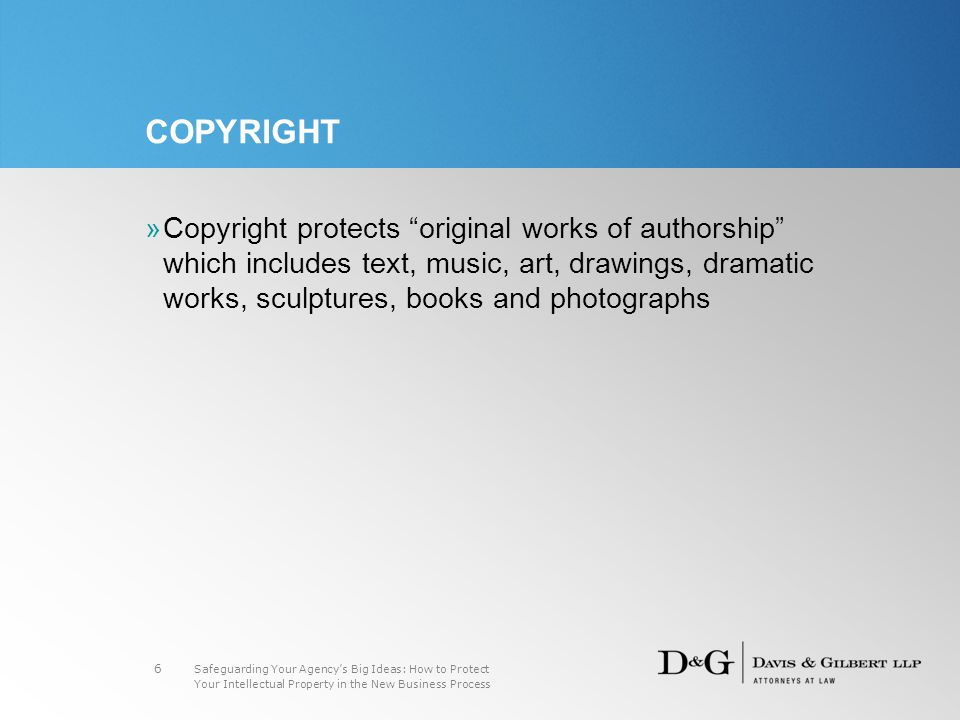Safeguarding Your Agency's Big Ideas: How to Protect Your Intellectual Property in the New Business Process 6 COPYRIGHT »Copyright protects original works of authorship which includes text, music, art, drawings, dramatic works, sculptures, books and photographs