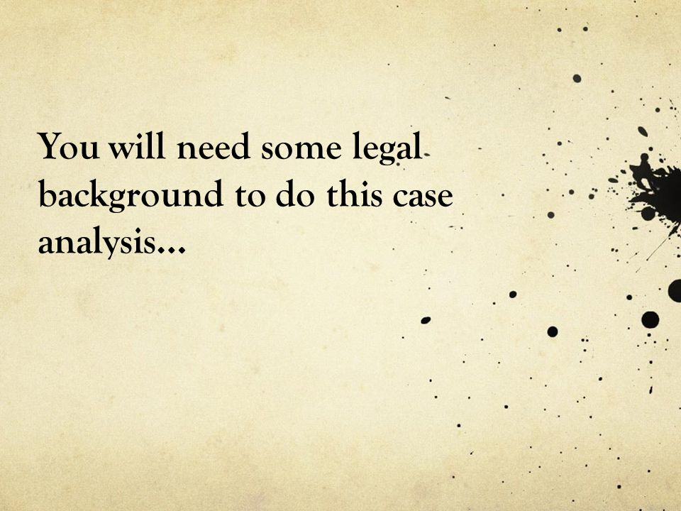 You will need some legal background to do this case analysis…