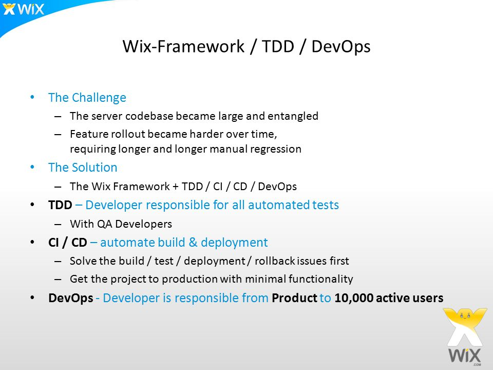 Wix-Framework / TDD / DevOps The Challenge – The server codebase became large and entangled – Feature rollout became harder over time, requiring longer and longer manual regression The Solution – The Wix Framework + TDD / CI / CD / DevOps TDD – Developer responsible for all automated tests – With QA Developers CI / CD – automate build & deployment – Solve the build / test / deployment / rollback issues first – Get the project to production with minimal functionality DevOps - Developer is responsible from Product to 10,000 active users