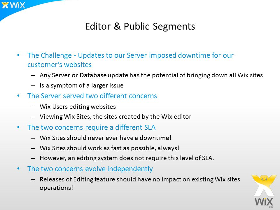 Editor & Public Segments The Challenge - Updates to our Server imposed downtime for our customer's websites – Any Server or Database update has the potential of bringing down all Wix sites – Is a symptom of a larger issue The Server served two different concerns – Wix Users editing websites – Viewing Wix Sites, the sites created by the Wix editor The two concerns require a different SLA – Wix Sites should never ever have a downtime.