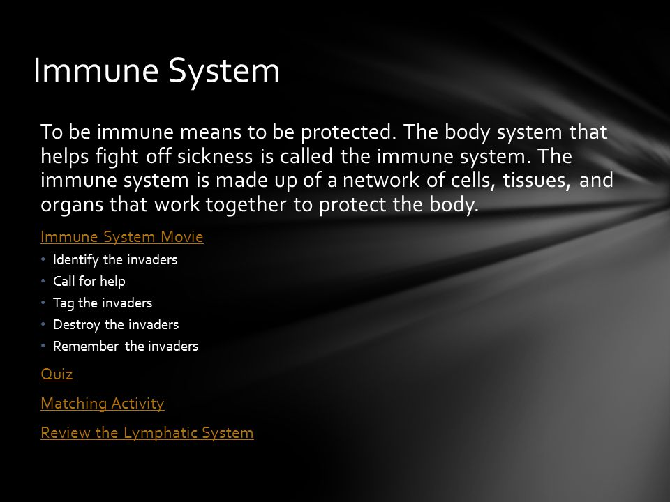 To be immune means to be protected. The body system that helps fight off sickness is called the immune system. The immune system is made up of a netwo