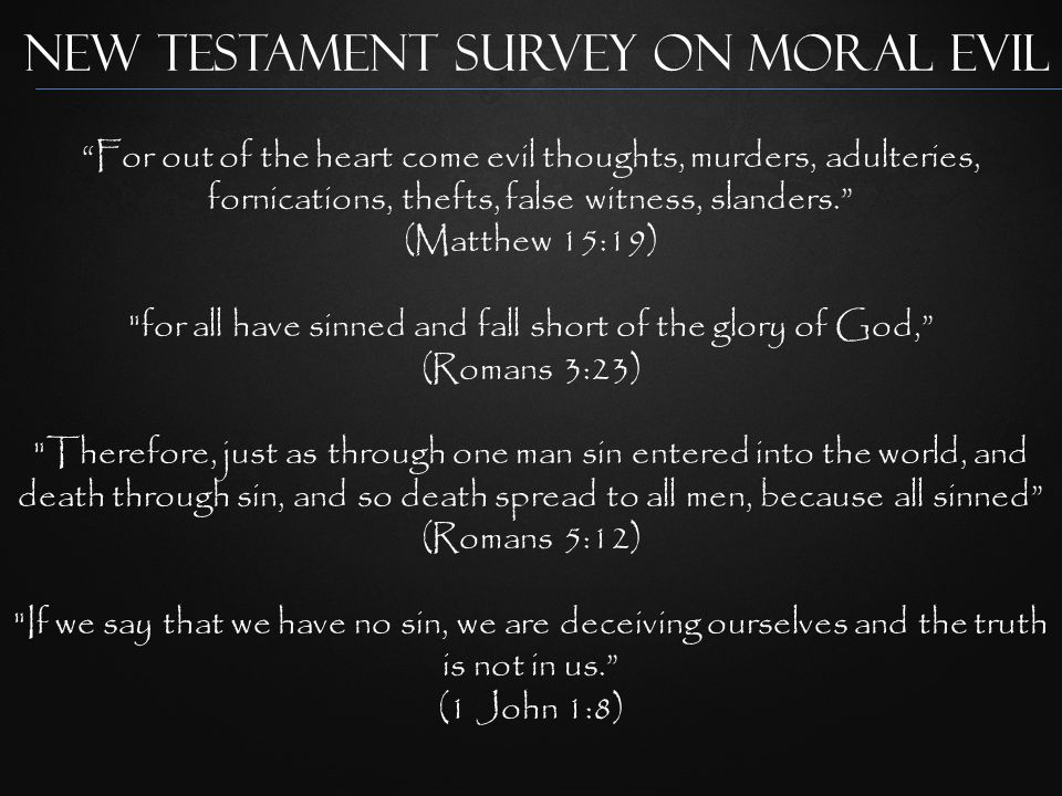 New Testament Survey on Moral Evil For out of the heart come evil thoughts, murders, adulteries, fornications, thefts, false witness, slanders. (Matthew 15:19) for all have sinned and fall short of the glory of God, (Romans 3:23) Therefore, just as through one man sin entered into the world, and death through sin, and so death spread to all men, because all sinned (Romans 5:12) If we say that we have no sin, we are deceiving ourselves and the truth is not in us. (1 John 1:8)