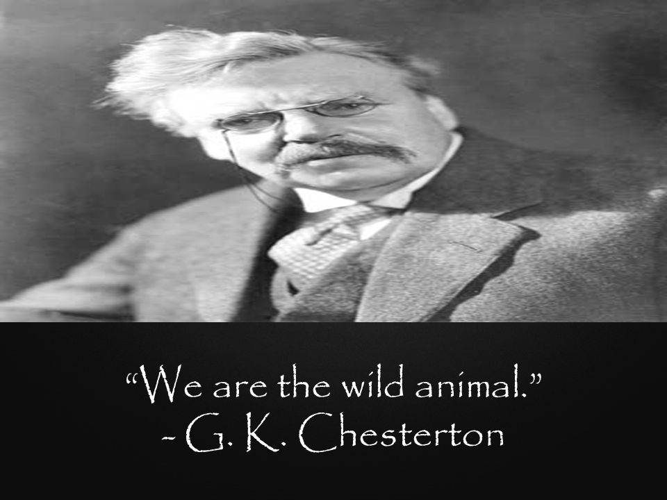 We are the wild animal. - G. K. Chesterton